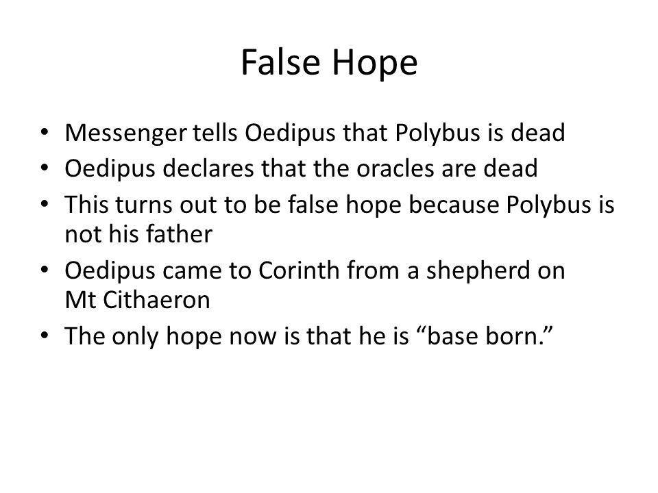 False Hope Messenger tells Oedipus that Polybus is dead Oedipus declares that the oracles are dead This turns out to be false hope because Polybus is not his father Oedipus came to Corinth from a shepherd on Mt Cithaeron The only hope now is that he is base born.