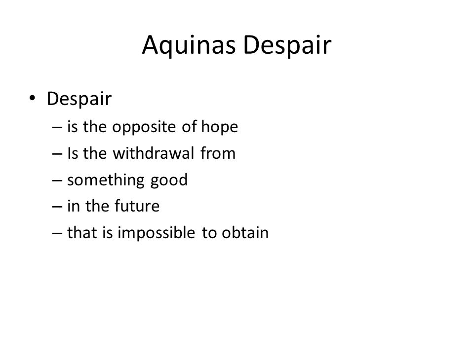 Aquinas Despair Despair – is the opposite of hope – Is the withdrawal from – something good – in the future – that is impossible to obtain