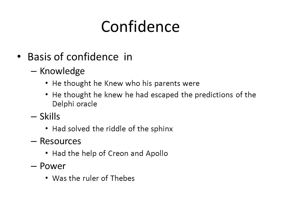 Confidence Basis of confidence in – Knowledge He thought he Knew who his parents were He thought he knew he had escaped the predictions of the Delphi oracle – Skills Had solved the riddle of the sphinx – Resources Had the help of Creon and Apollo – Power Was the ruler of Thebes