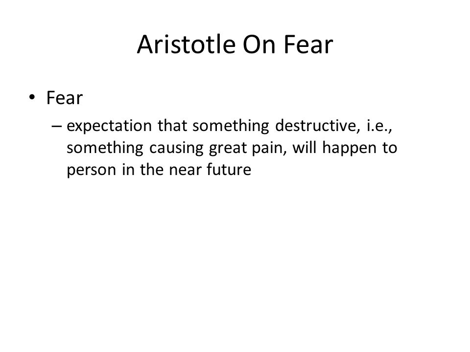 Aristotle On Fear Fear – expectation that something destructive, i.e., something causing great pain, will happen to person in the near future