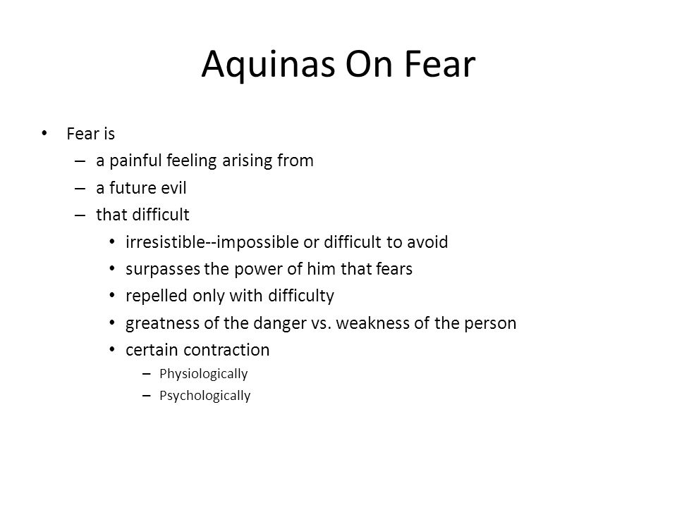 Aquinas On Fear Fear is – a painful feeling arising from – a future evil – that difficult irresistible--impossible or difficult to avoid surpasses the power of him that fears repelled only with difficulty greatness of the danger vs.