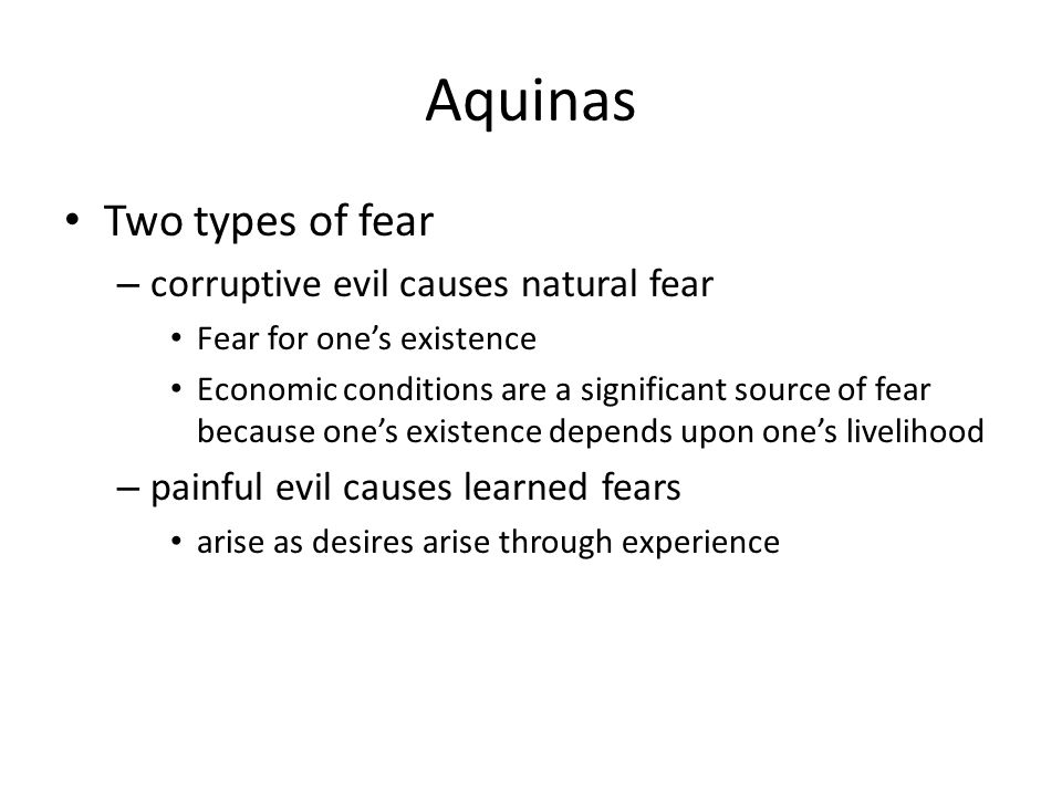 Aquinas Two types of fear – corruptive evil causes natural fear Fear for one's existence Economic conditions are a significant source of fear because one's existence depends upon one's livelihood – painful evil causes learned fears arise as desires arise through experience