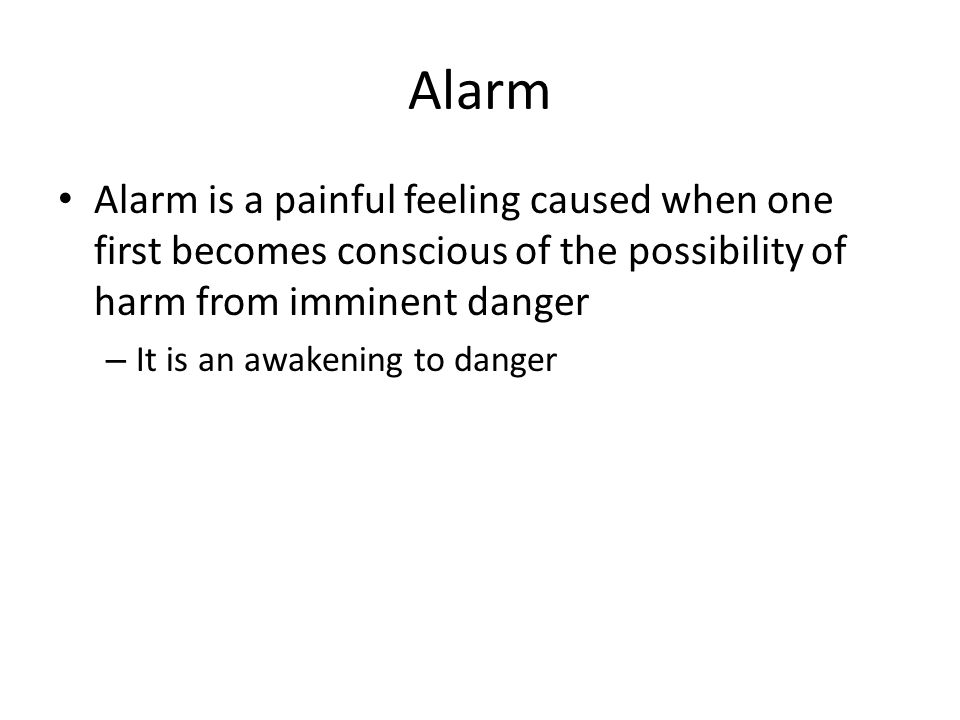 Alarm Alarm is a painful feeling caused when one first becomes conscious of the possibility of harm from imminent danger – It is an awakening to danger