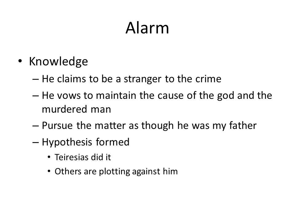 Alarm Knowledge – He claims to be a stranger to the crime – He vows to maintain the cause of the god and the murdered man – Pursue the matter as though he was my father – Hypothesis formed Teiresias did it Others are plotting against him