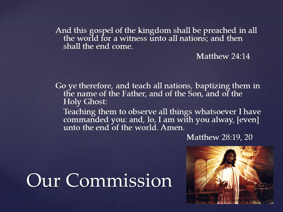 Our Commission And this gospel of the kingdom shall be preached in all the world for a witness unto all nations; and then shall the end come.
