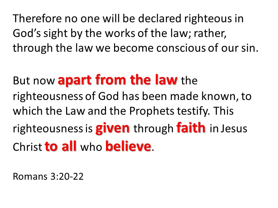apart from the law given faith to all believe Therefore no one will be declared righteous in God's sight by the works of the law; rather, through the law we become conscious of our sin.