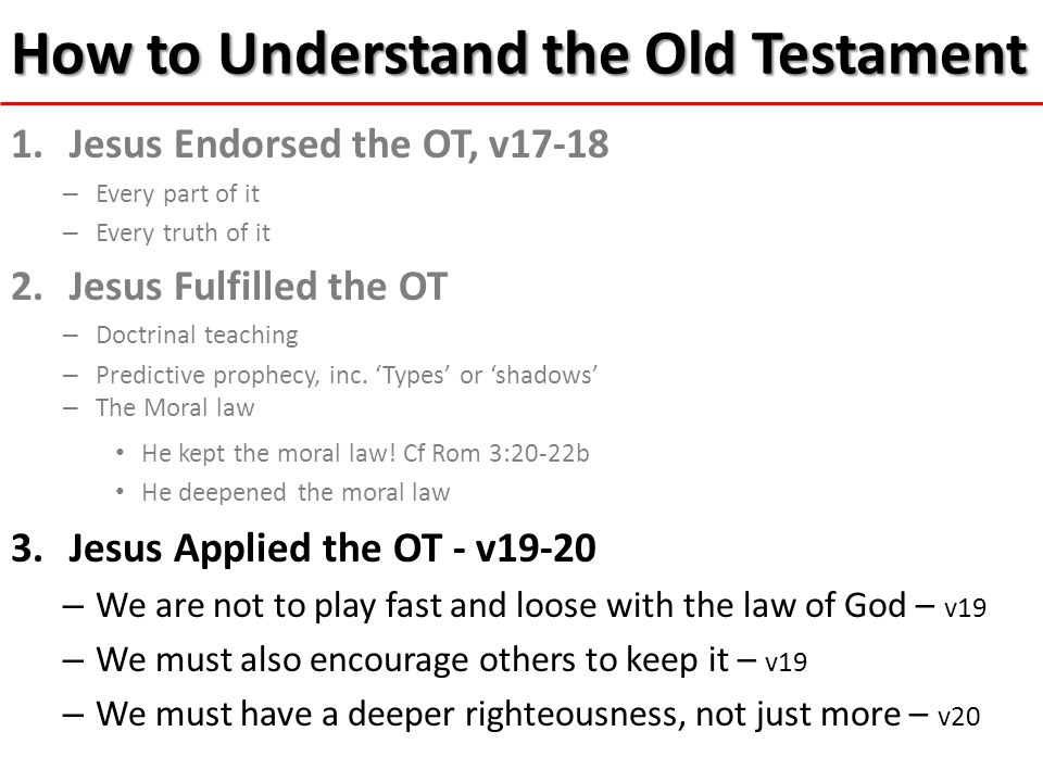 How to Understand the Old Testament 1.Jesus Endorsed the OT, v17-18 – Every part of it – Every truth of it 2.Jesus Fulfilled the OT – Doctrinal teaching – Predictive prophecy, inc.