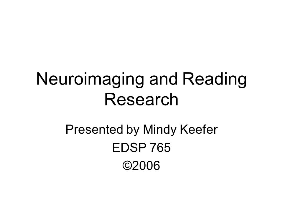 Neuroimaging and Reading Research Presented by Mindy Keefer EDSP 765 ©2006