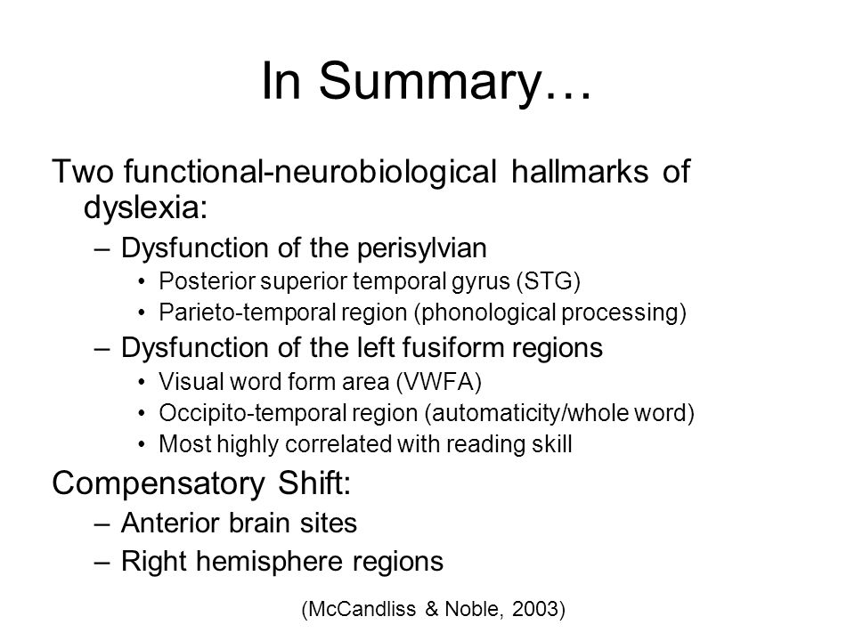 In Summary… Two functional-neurobiological hallmarks of dyslexia: –Dysfunction of the perisylvian Posterior superior temporal gyrus (STG) Parieto-temporal region (phonological processing) –Dysfunction of the left fusiform regions Visual word form area (VWFA) Occipito-temporal region (automaticity/whole word) Most highly correlated with reading skill Compensatory Shift: –Anterior brain sites –Right hemisphere regions (McCandliss & Noble, 2003)