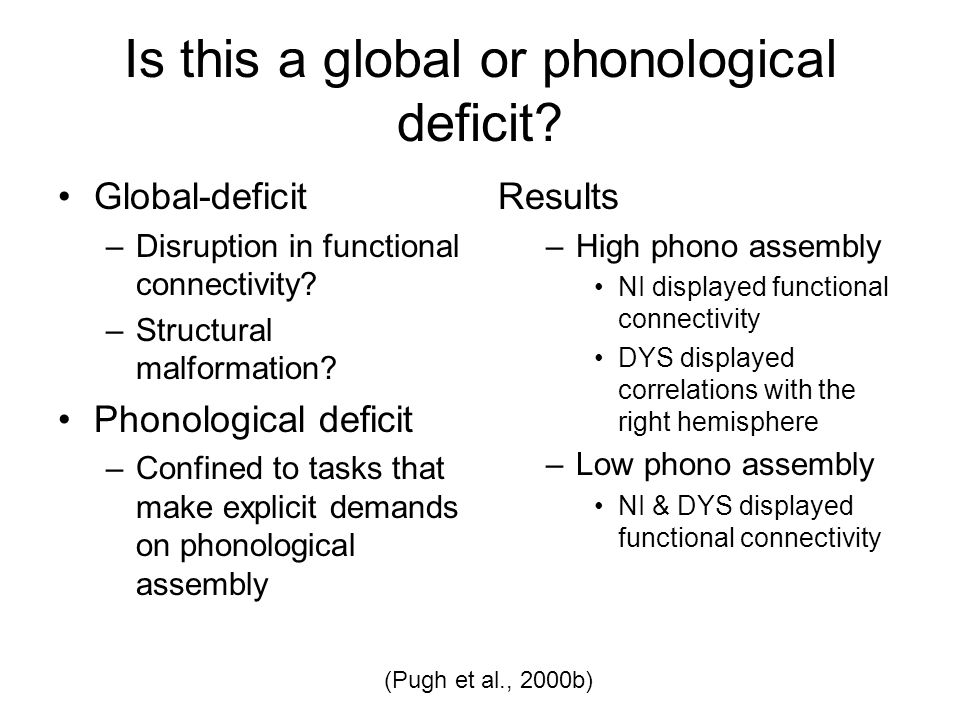 Is this a global or phonological deficit? Global-deficit –Disruption in functional connectivity? –Structural malformation? Phonological deficit –Confi