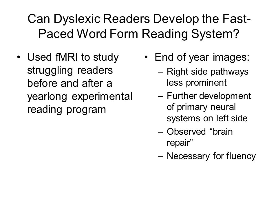 Can Dyslexic Readers Develop the Fast- Paced Word Form Reading System? Used fMRI to study struggling readers before and after a yearlong experimental