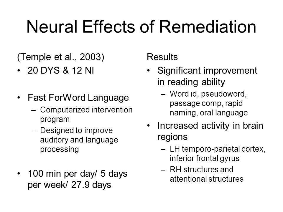 Neural Effects of Remediation (Temple et al., 2003) 20 DYS & 12 NI Fast ForWord Language –Computerized intervention program –Designed to improve auditory and language processing 100 min per day/ 5 days per week/ 27.9 days Results Significant improvement in reading ability –Word id, pseudoword, passage comp, rapid naming, oral language Increased activity in brain regions –LH temporo-parietal cortex, inferior frontal gyrus –RH structures and attentional structures