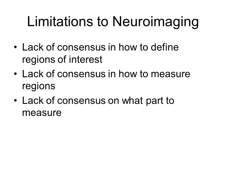 Limitations to Neuroimaging Lack of consensus in how to define regions of interest Lack of consensus in how to measure regions Lack of consensus on what part to measure