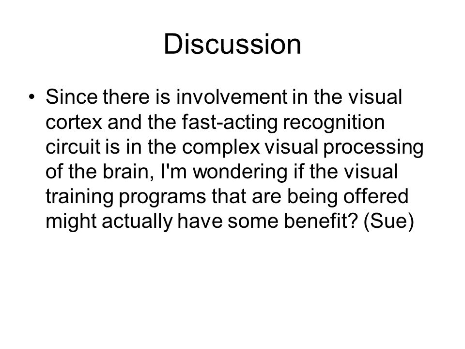 Discussion Since there is involvement in the visual cortex and the fast-acting recognition circuit is in the complex visual processing of the brain, I m wondering if the visual training programs that are being offered might actually have some benefit.