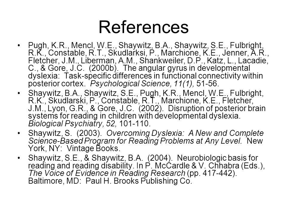 References Pugh, K.R., Mencl, W.E., Shaywitz, B.A., Shaywitz, S.E., Fulbright, R.K., Constable, R.T., Skudlarksi, P., Marchione, K.E., Jenner, A.R., Fletcher, J.M., Liberman, A.M., Shankweiler, D.P., Katz, L., Lacadie, C., & Gore, J.C.