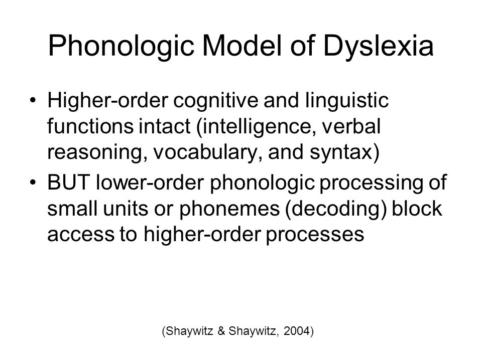 Phonologic Model of Dyslexia Higher-order cognitive and linguistic functions intact (intelligence, verbal reasoning, vocabulary, and syntax) BUT lower