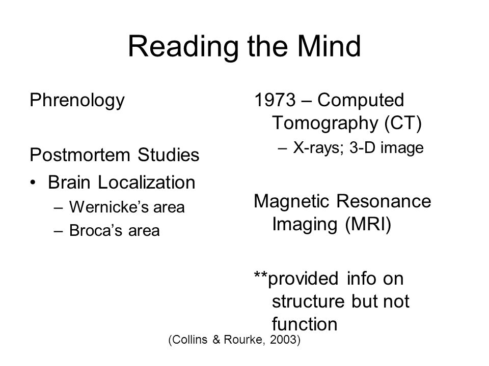 Reading the Mind Phrenology Postmortem Studies Brain Localization –Wernicke's area –Broca's area 1973 – Computed Tomography (CT) –X-rays; 3-D image Magnetic Resonance Imaging (MRI) **provided info on structure but not function (Collins & Rourke, 2003)