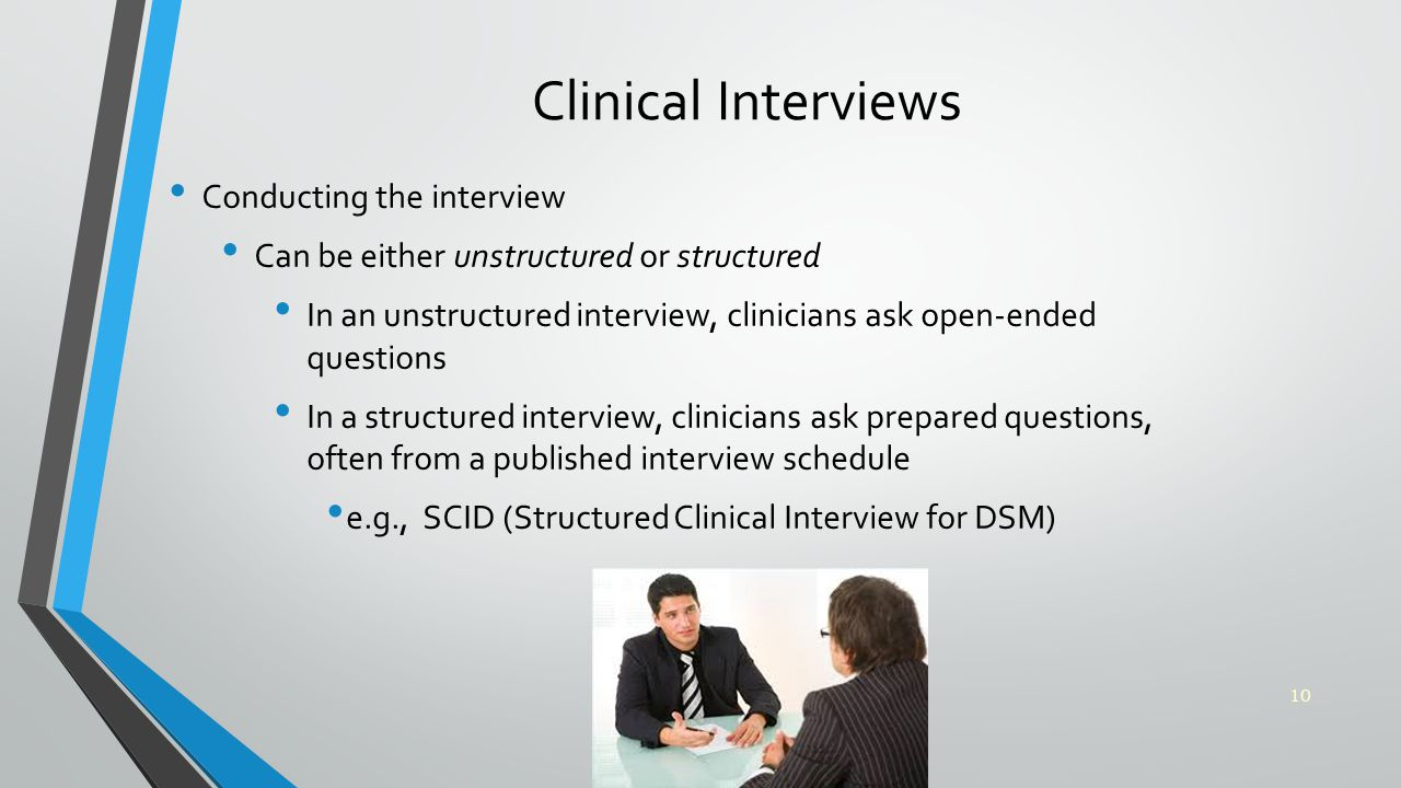 Clinical Interviews Conducting the interview Can be either unstructured or structured In an unstructured interview, clinicians ask open-ended questions In a structured interview, clinicians ask prepared questions, often from a published interview schedule e.g., SCID (Structured Clinical Interview for DSM) 10