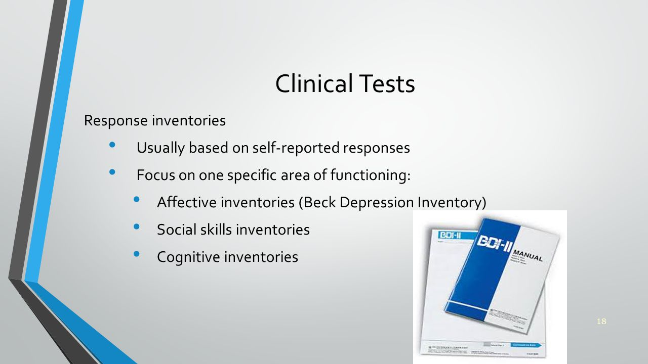 Clinical Tests Response inventories Usually based on self-reported responses Focus on one specific area of functioning: Affective inventories (Beck Depression Inventory) Social skills inventories Cognitive inventories 18
