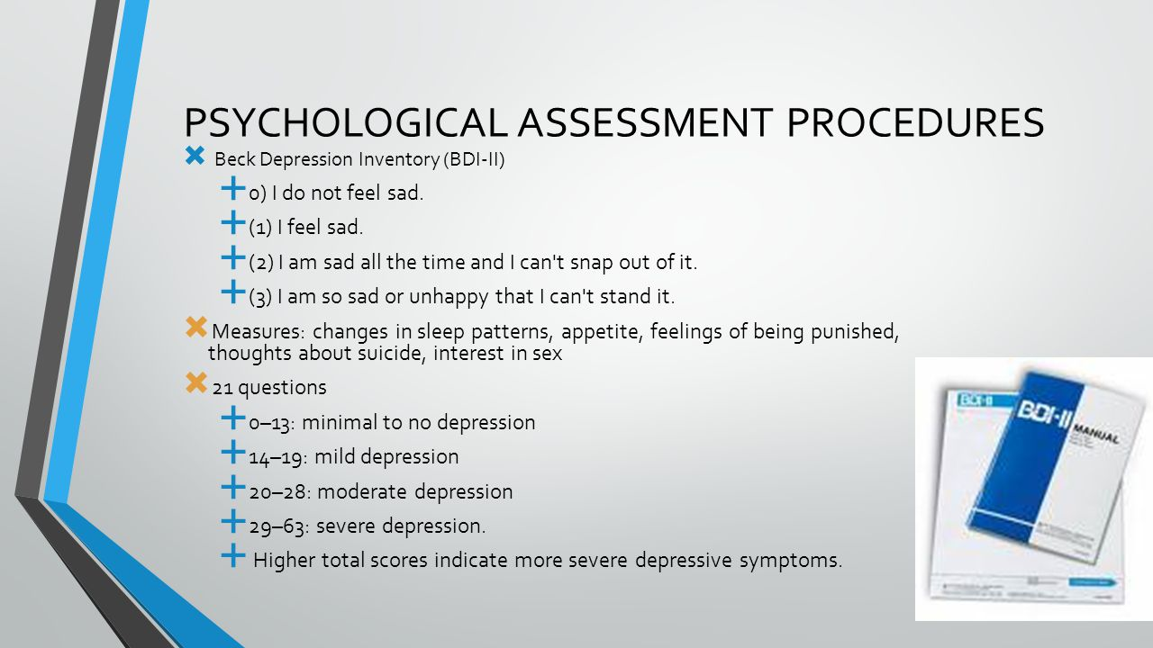 PSYCHOLOGICAL ASSESSMENT PROCEDURES  Beck Depression Inventory (BDI-II)  0) I do not feel sad.  (1) I feel sad.  (2) I am sad all the time and I c
