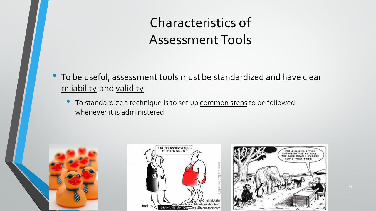 Characteristics of Assessment Tools To be useful, assessment tools must be standardized and have clear reliability and validity To standardize a technique is to set up common steps to be followed whenever it is administered 6