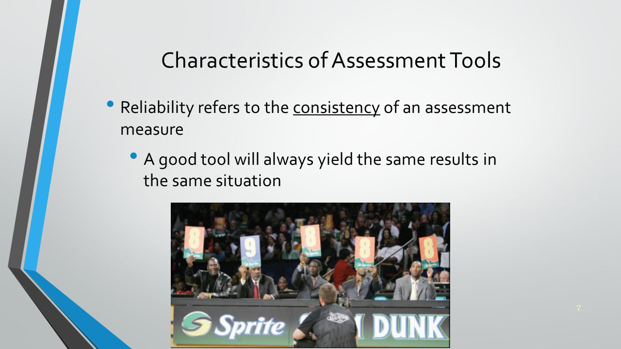 Characteristics of Assessment Tools Reliability refers to the consistency of an assessment measure A good tool will always yield the same results in the same situation 7