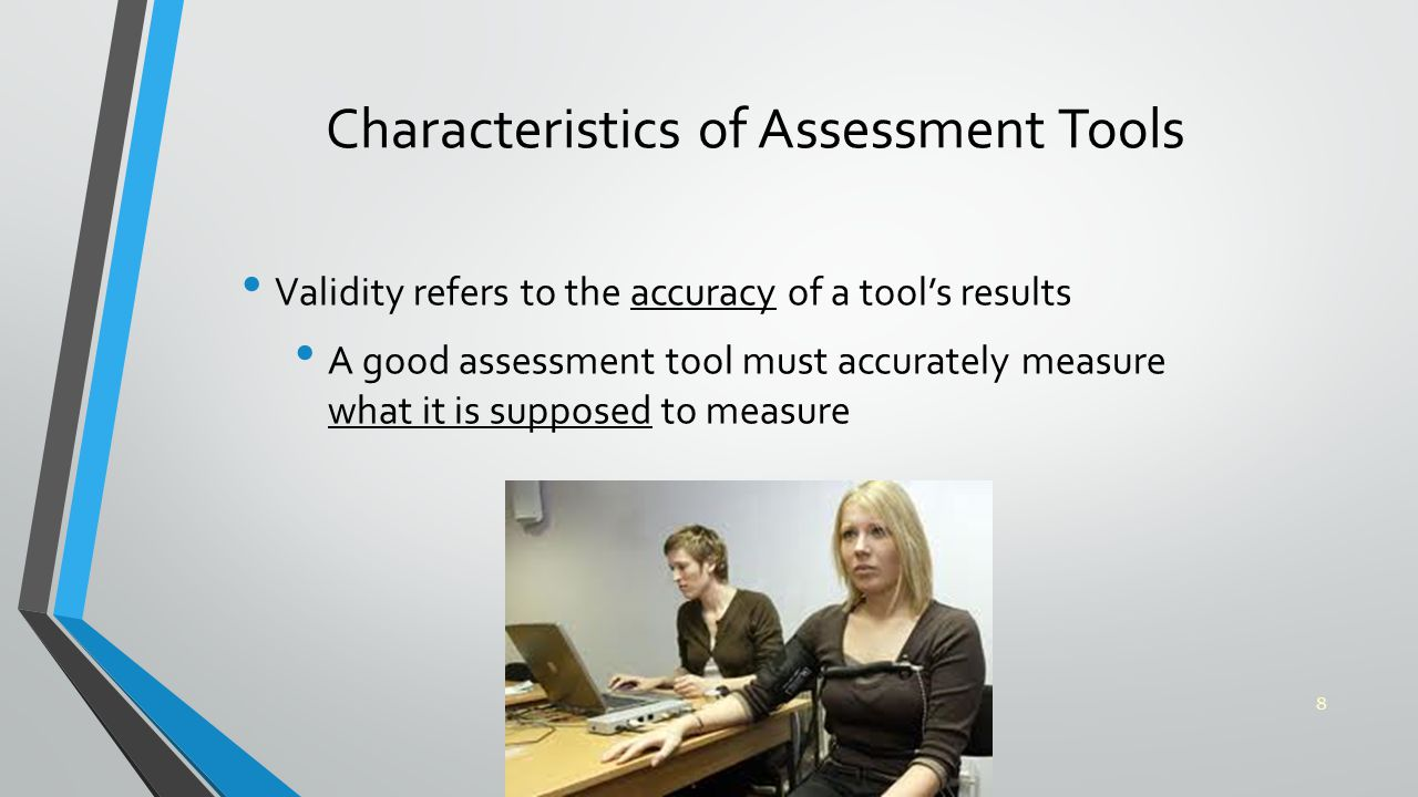 Characteristics of Assessment Tools Validity refers to the accuracy of a tool's results A good assessment tool must accurately measure what it is supposed to measure 8