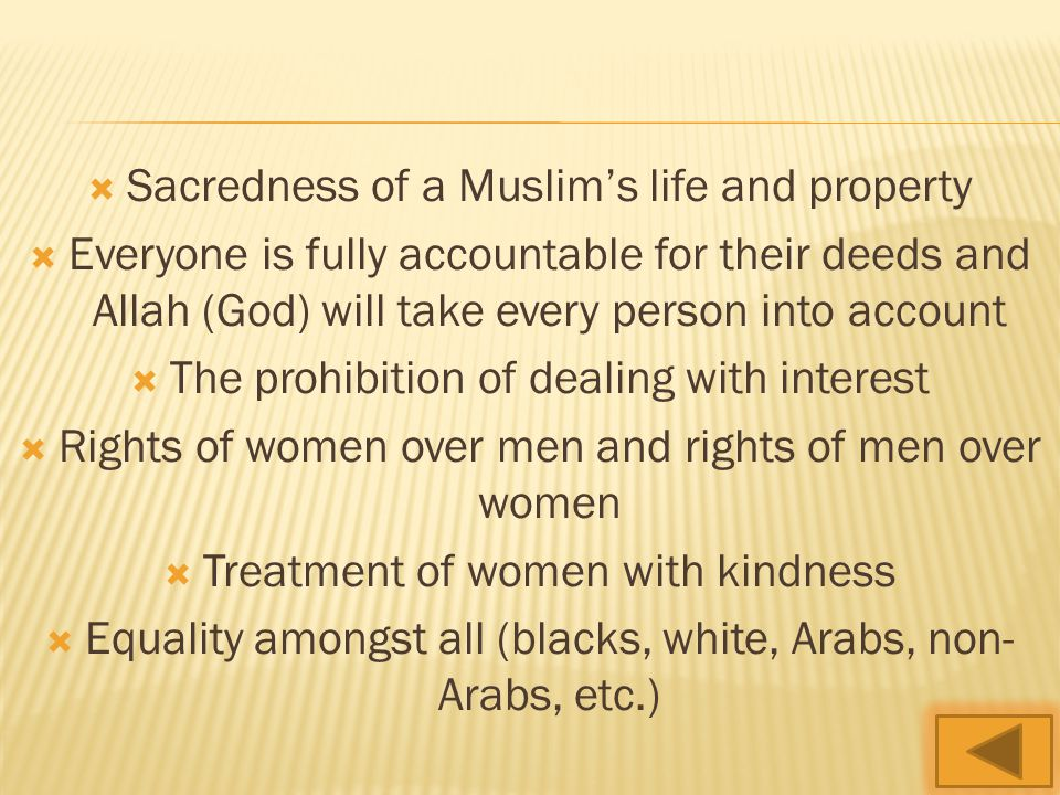  Sacredness of a Muslim's life and property  Everyone is fully accountable for their deeds and Allah (God) will take every person into account  The prohibition of dealing with interest  Rights of women over men and rights of men over women  Treatment of women with kindness  Equality amongst all (blacks, white, Arabs, non- Arabs, etc.)