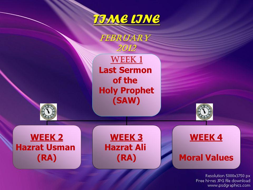 TIME LINE Week 1 Last Sermon of the Holy Prophet (SAW) WEEK 2 Hazrat Usman (RA) WEEK 3 Hazrat Ali (RA) WEEK 4 Moral Values FEBRUARY 2012 2012