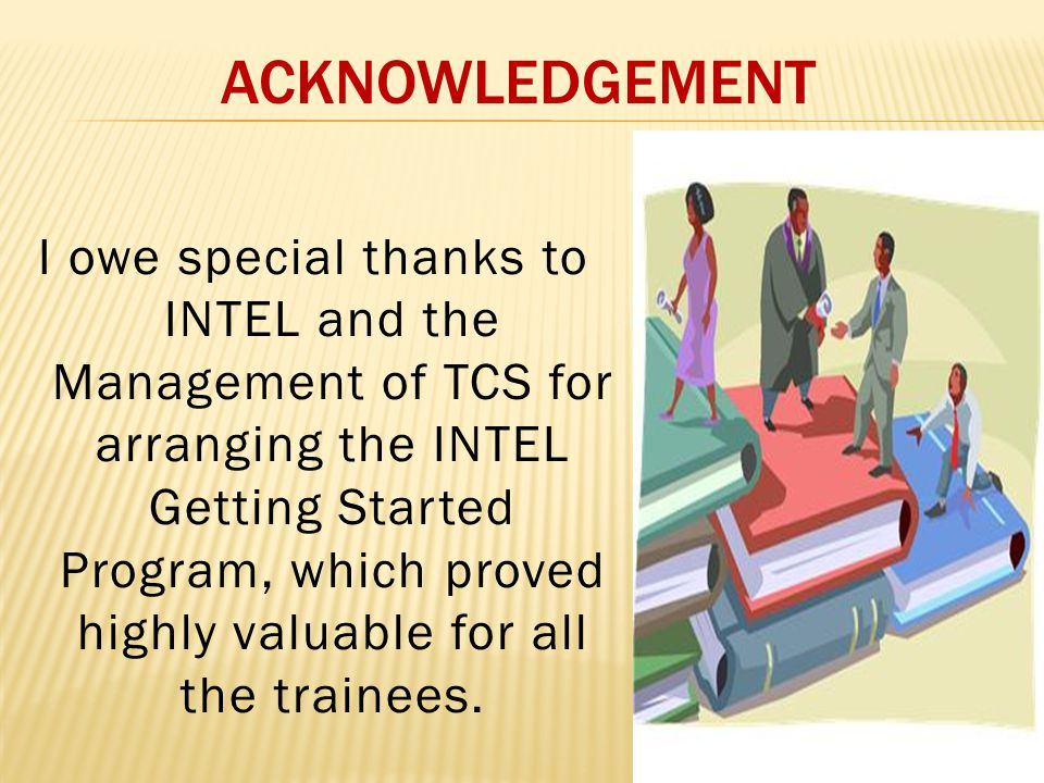 ACKNOWLEDGEMENT I owe special thanks to INTEL and the Management of TCS for arranging the INTEL Getting Started Program, which proved highly valuable for all the trainees.