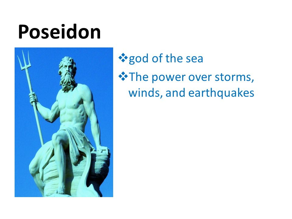 Poseidon  god of the sea  The power over storms, winds, and earthquakes