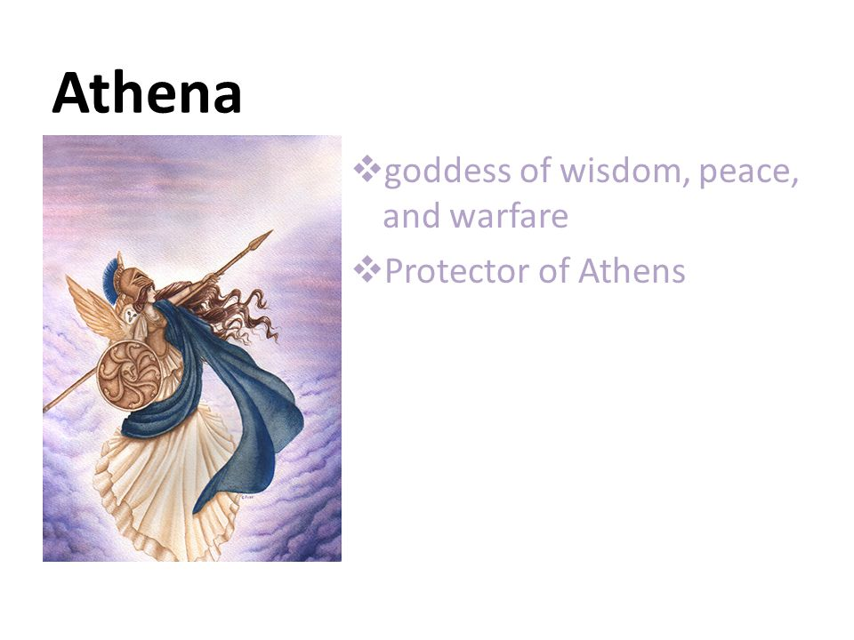 Athena  goddess of wisdom, peace, and warfare  Protector of Athens
