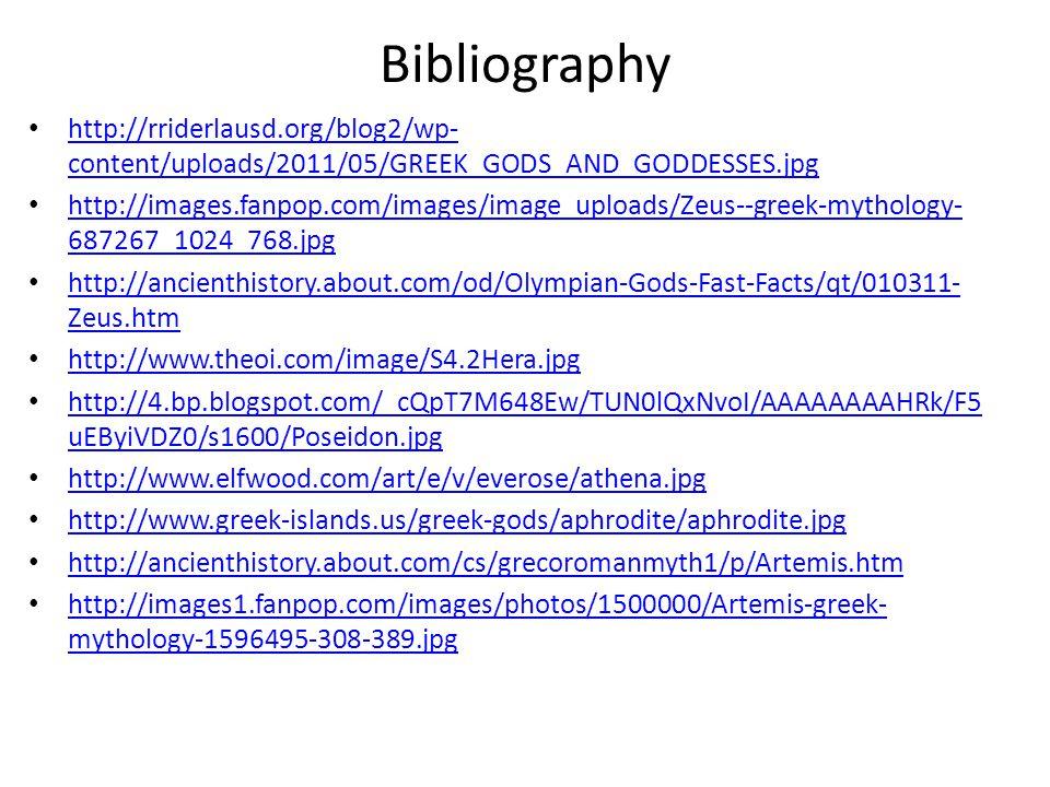 Bibliography http://rriderlausd.org/blog2/wp- content/uploads/2011/05/GREEK_GODS_AND_GODDESSES.jpg http://rriderlausd.org/blog2/wp- content/uploads/2011/05/GREEK_GODS_AND_GODDESSES.jpg http://images.fanpop.com/images/image_uploads/Zeus--greek-mythology- 687267_1024_768.jpg http://images.fanpop.com/images/image_uploads/Zeus--greek-mythology- 687267_1024_768.jpg http://ancienthistory.about.com/od/Olympian-Gods-Fast-Facts/qt/010311- Zeus.htm http://ancienthistory.about.com/od/Olympian-Gods-Fast-Facts/qt/010311- Zeus.htm http://www.theoi.com/image/S4.2Hera.jpg http://4.bp.blogspot.com/_cQpT7M648Ew/TUN0lQxNvoI/AAAAAAAAHRk/F5 uEByiVDZ0/s1600/Poseidon.jpg http://4.bp.blogspot.com/_cQpT7M648Ew/TUN0lQxNvoI/AAAAAAAAHRk/F5 uEByiVDZ0/s1600/Poseidon.jpg http://www.elfwood.com/art/e/v/everose/athena.jpg http://www.greek-islands.us/greek-gods/aphrodite/aphrodite.jpg http://ancienthistory.about.com/cs/grecoromanmyth1/p/Artemis.htm http://images1.fanpop.com/images/photos/1500000/Artemis-greek- mythology-1596495-308-389.jpg http://images1.fanpop.com/images/photos/1500000/Artemis-greek- mythology-1596495-308-389.jpg
