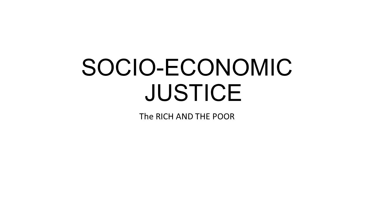 SOCIO-ECONOMIC JUSTICE The RICH AND THE POOR