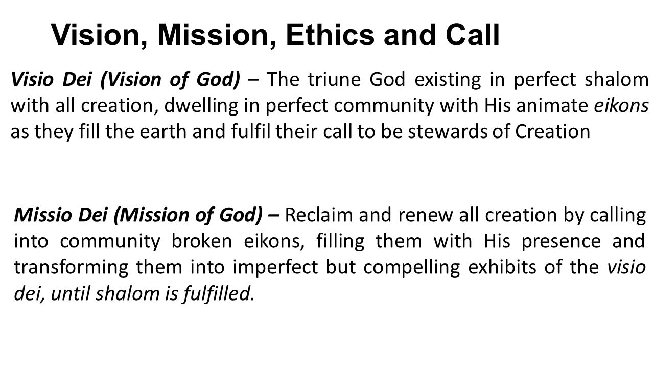 Vision, Mission, Ethics and Call Visio Dei (Vision of God) – The triune God existing in perfect shalom with all creation, dwelling in perfect community with His animate eikons as they fill the earth and fulfil their call to be stewards of Creation Missio Dei (Mission of God) – Reclaim and renew all creation by calling into community broken eikons, filling them with His presence and transforming them into imperfect but compelling exhibits of the visio dei, until shalom is fulfilled.