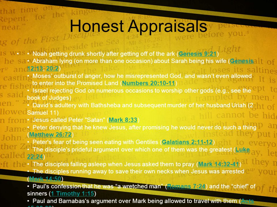 Honest Appraisals Noah getting drunk shortly after getting off of the ark (Genesis 9:21) Abraham lying (on more than one occasion) about Sarah being his wife (Genesis 12:13; 20:2) Moses' outburst of anger, how he misrepresented God, and wasn't even allowed to enter into the Promised Land (Numbers 20:10-11) Israel rejecting God on numerous occasions to worship other gods (e.g., see the book of Judges) David's adultery with Bathsheba and subsequent murder of her husband Uriah (2 Samuel 11) Jesus called Peter Satan (Mark 8:33) Peter denying that he knew Jesus, after promising he would never do such a thing (Matthew 26:72) Peter s fear of being seen eating with Gentiles (Galatians 2:11-12) The disciple s prideful argument over which one of them was the greatest (Luke 22:24) The disciples falling asleep when Jesus asked them to pray (Mark 14:32-41) The disciples running away to save their own necks when Jesus was arrested (Mark 14:50) Paul s confession that he was a wretched man (Romans 7:24) and the chief of sinners (1 Timothy 1:15) Paul and Barnabas s argument over Mark being allowed to travel with them (Acts 15:38-39)Genesis 9:21Genesis 12:1320:2Numbers 20:10-11Mark 8:33Matthew 26:72Galatians 2:11-12Luke 22:24Mark 14:32-41Mark 14:50Romans 7:241 Timothy 1:15Acts 15:38-39