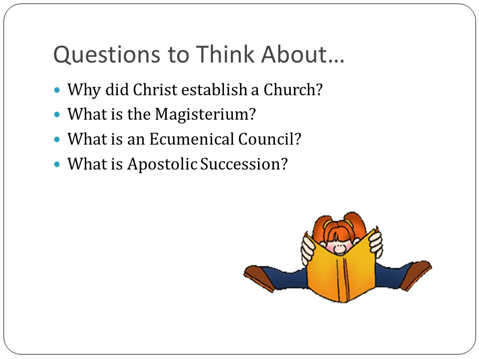 Questions to Think About… Why did Christ establish a Church? What is the Magisterium? What is an Ecumenical Council? What is Apostolic Succession?