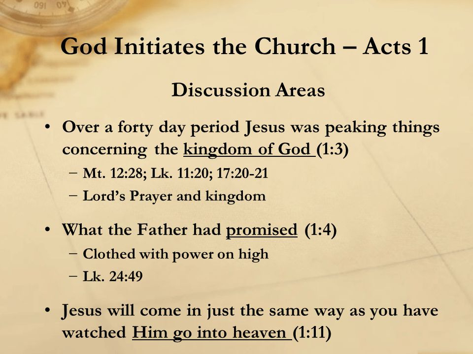 Discussion Areas Over a forty day period Jesus was peaking things concerning the kingdom of God (1:3) −Mt. 12:28; Lk. 11:20; 17:20-21 −Lord's Prayer a