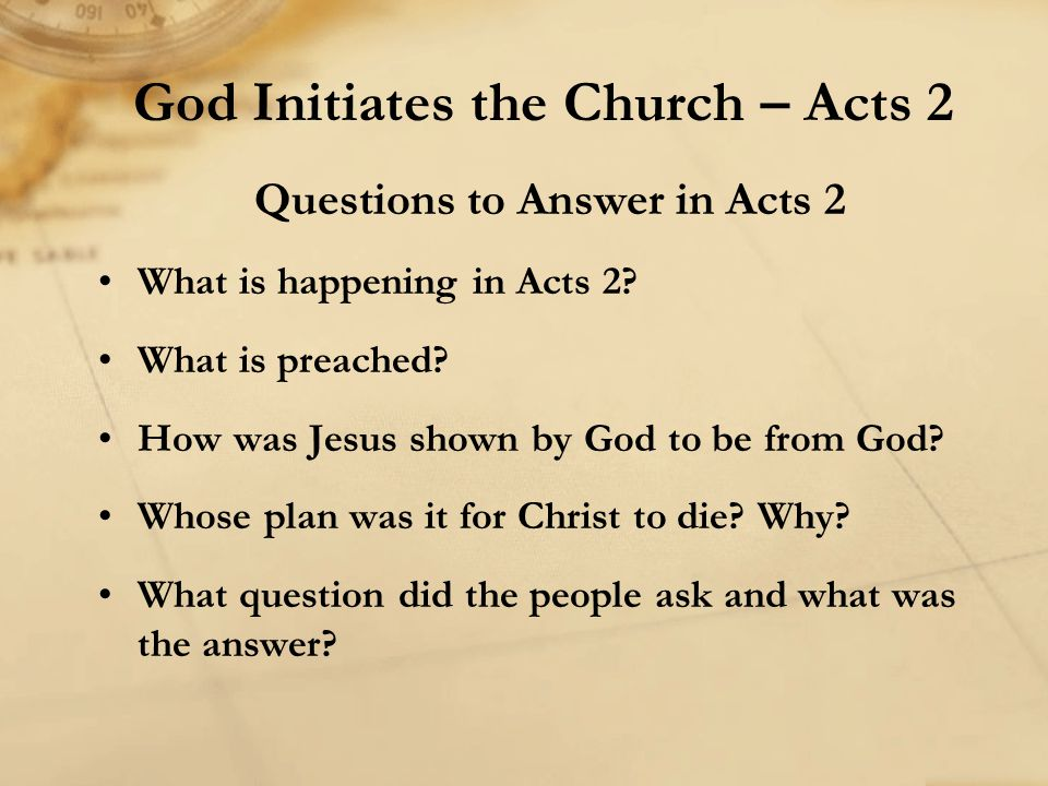 Questions to Answer in Acts 2 What is happening in Acts 2? What is preached? How was Jesus shown by God to be from God? Whose plan was it for Christ t