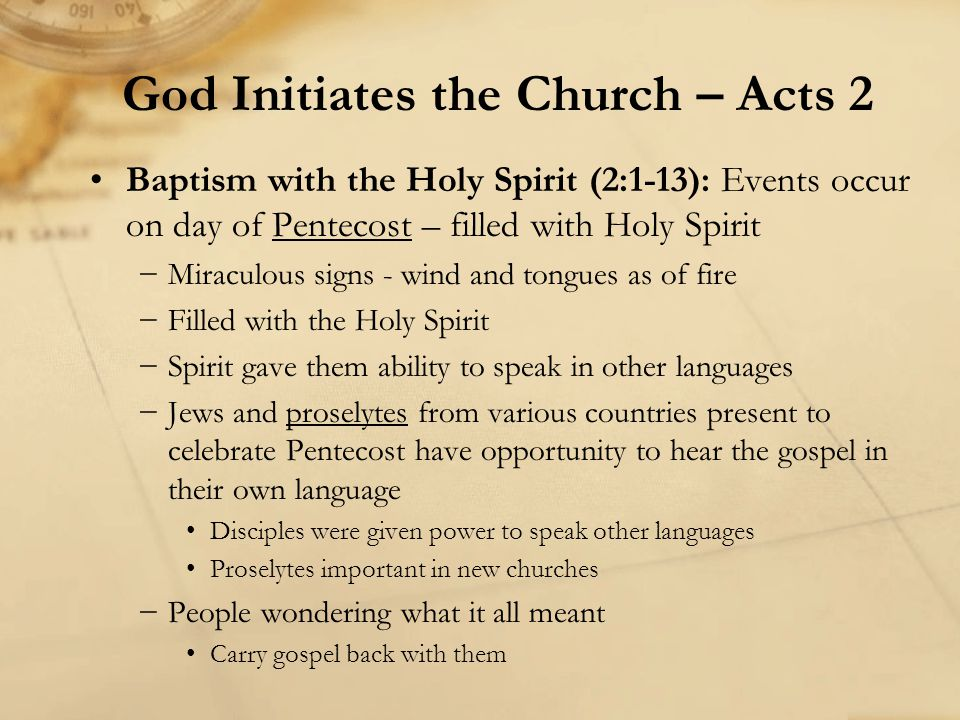 Baptism with the Holy Spirit (2:1-13): Events occur on day of Pentecost – filled with Holy Spirit −Miraculous signs - wind and tongues as of fire −Filled with the Holy Spirit −Spirit gave them ability to speak in other languages −Jews and proselytes from various countries present to celebrate Pentecost have opportunity to hear the gospel in their own language Disciples were given power to speak other languages Proselytes important in new churches −People wondering what it all meant Carry gospel back with them God Initiates the Church – Acts 2