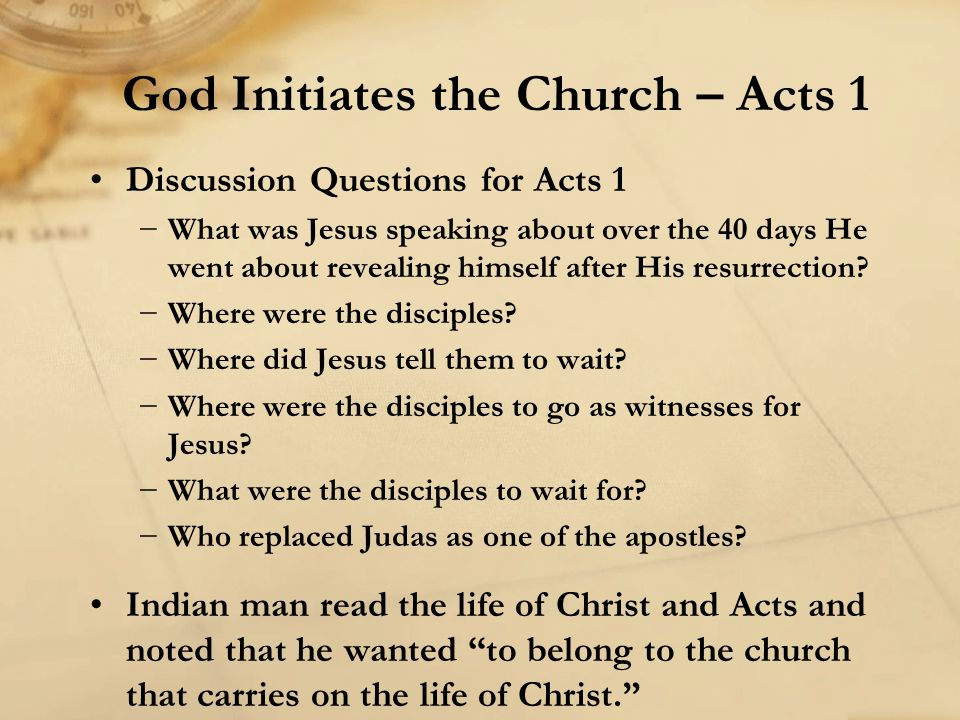 Discussion Questions for Acts 1 −What was Jesus speaking about over the 40 days He went about revealing himself after His resurrection? −Where were th
