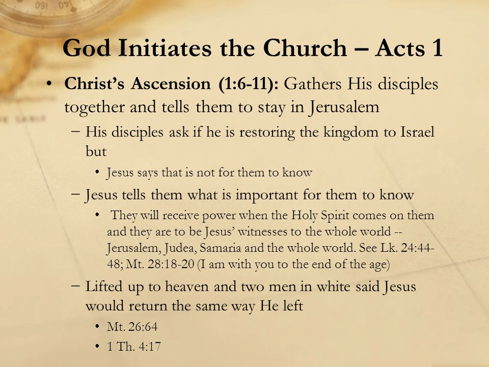 Christ's Ascension (1:6-11): Gathers His disciples together and tells them to stay in Jerusalem −His disciples ask if he is restoring the kingdom to Israel but Jesus says that is not for them to know −Jesus tells them what is important for them to know They will receive power when the Holy Spirit comes on them and they are to be Jesus' witnesses to the whole world -- Jerusalem, Judea, Samaria and the whole world.