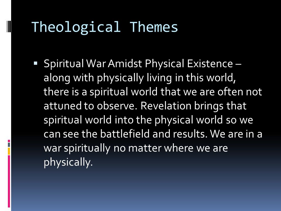 Theological Themes  Spiritual War Amidst Physical Existence – along with physically living in this world, there is a spiritual world that we are often not attuned to observe.