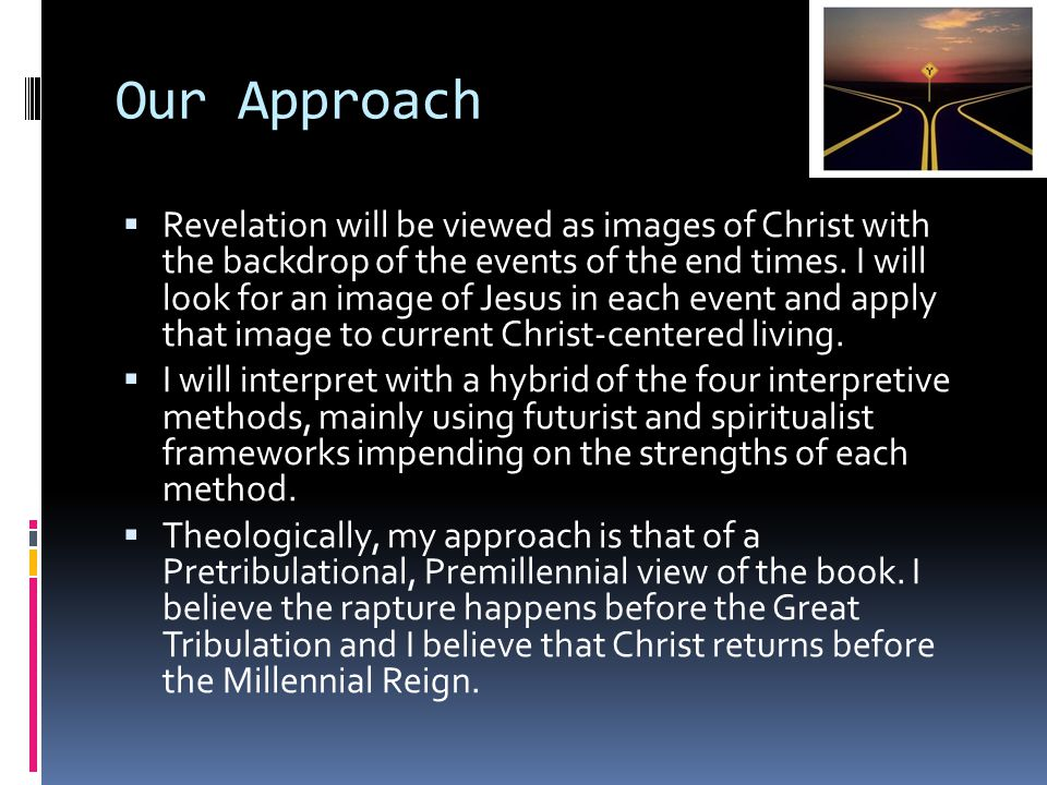 Our Approach  Revelation will be viewed as images of Christ with the backdrop of the events of the end times. I will look for an image of Jesus in ea