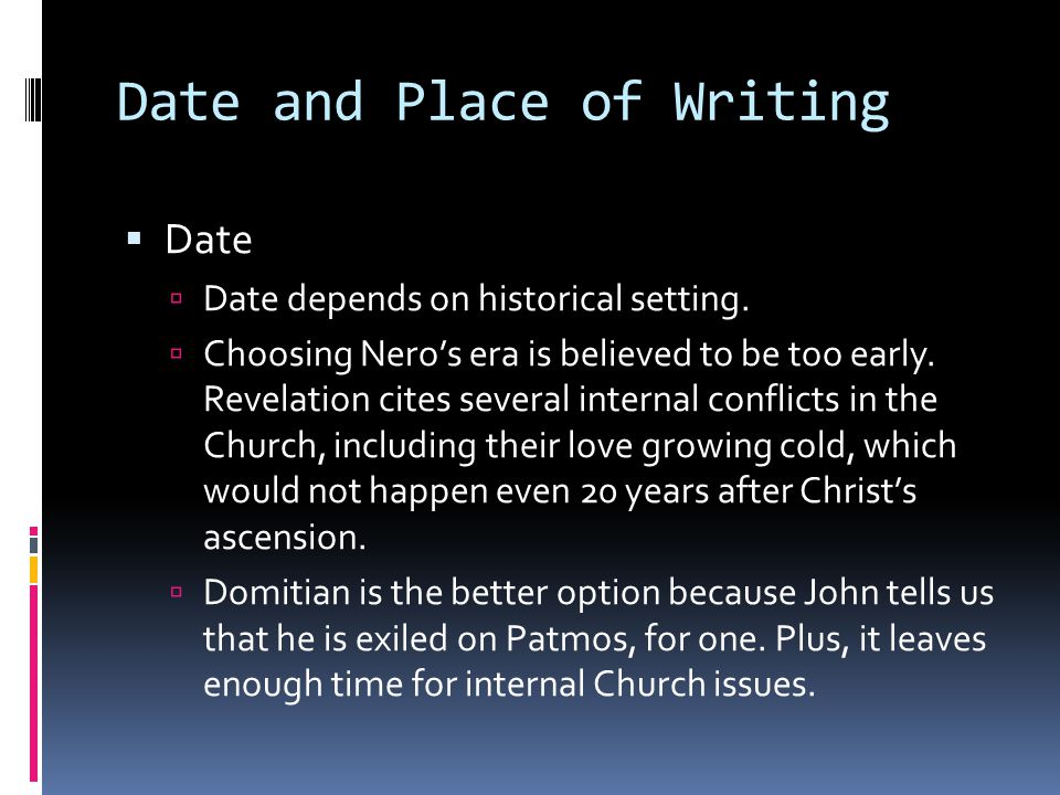 Date and Place of Writing  Date  Date depends on historical setting.  Choosing Nero's era is believed to be too early. Revelation cites several int