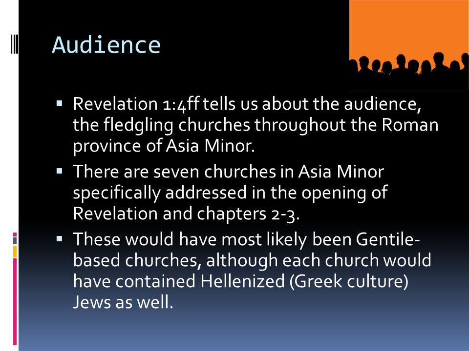 Audience  Revelation 1:4ff tells us about the audience, the fledgling churches throughout the Roman province of Asia Minor.