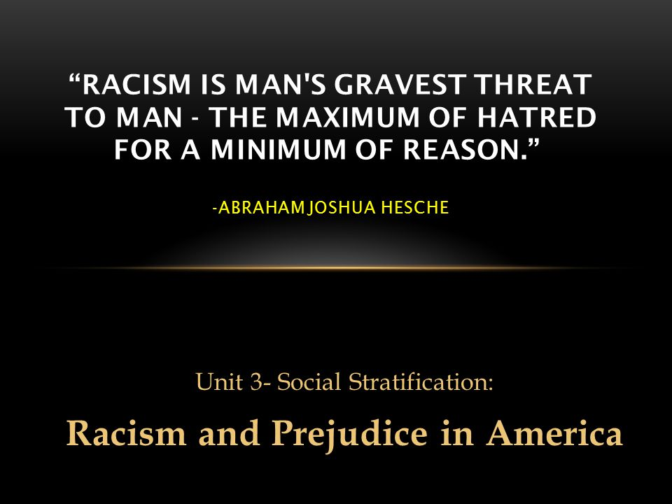 Unit 3- Social Stratification: Racism and Prejudice in America RACISM IS MAN S GRAVEST THREAT TO MAN - THE MAXIMUM OF HATRED FOR A MINIMUM OF REASON. -ABRAHAM JOSHUA HESCHE