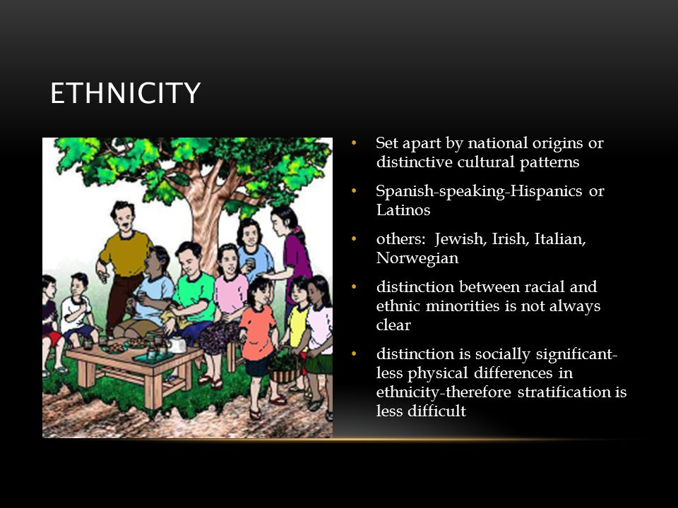 ETHNICITY Set apart by national origins or distinctive cultural patterns Spanish-speaking-Hispanics or Latinos others: Jewish, Irish, Italian, Norwegian distinction between racial and ethnic minorities is not always clear distinction is socially significant- less physical differences in ethnicity-therefore stratification is less difficult