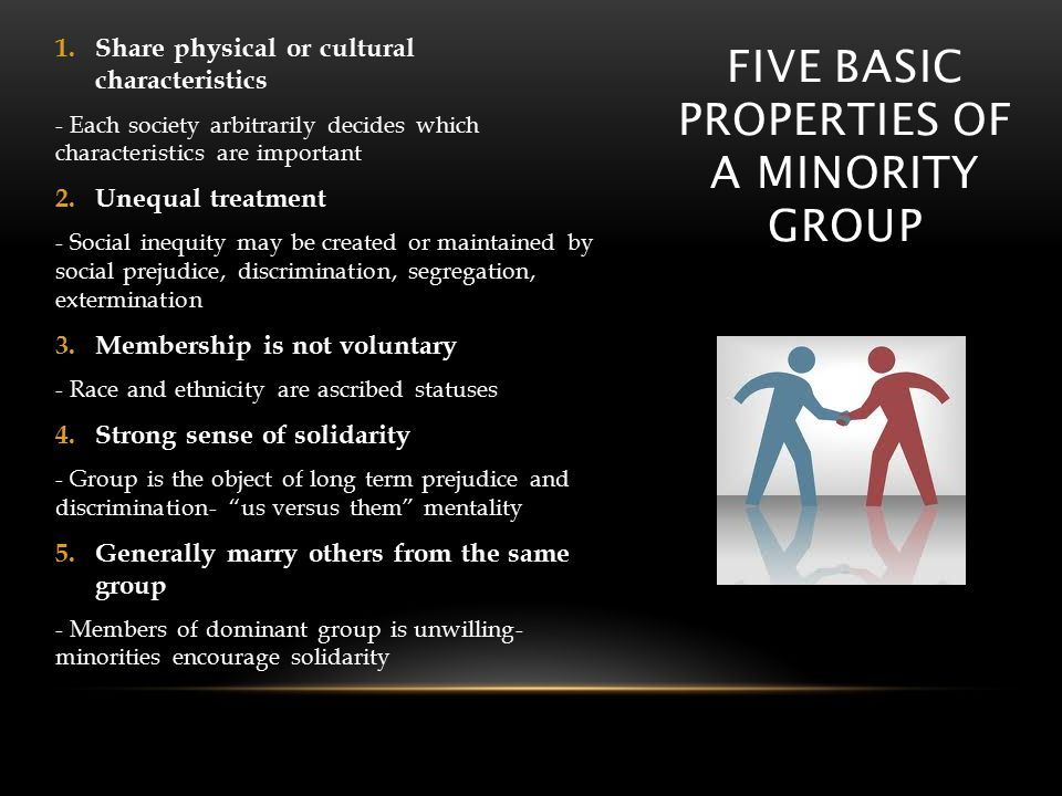 FIVE BASIC PROPERTIES OF A MINORITY GROUP 1.Share physical or cultural characteristics - Each society arbitrarily decides which characteristics are important 2.Unequal treatment - Social inequity may be created or maintained by social prejudice, discrimination, segregation, extermination 3.Membership is not voluntary - Race and ethnicity are ascribed statuses 4.Strong sense of solidarity - Group is the object of long term prejudice and discrimination- us versus them mentality 5.Generally marry others from the same group - Members of dominant group is unwilling- minorities encourage solidarity
