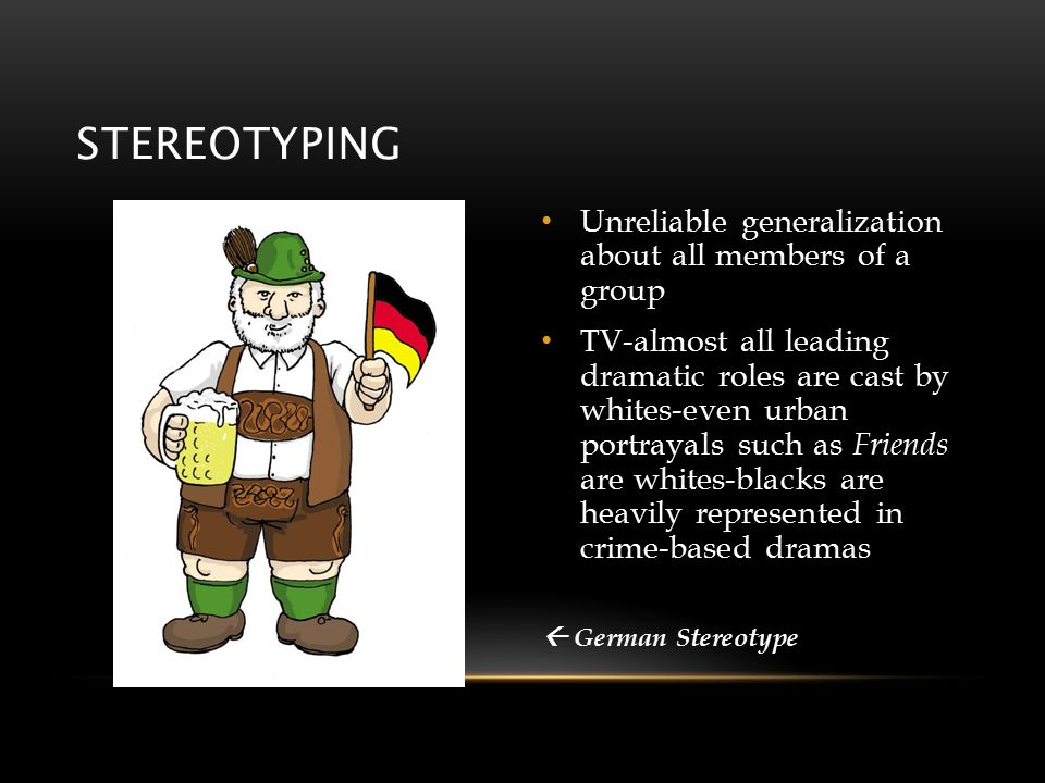 STEREOTYPING Unreliable generalization about all members of a group TV-almost all leading dramatic roles are cast by whites-even urban portrayals such as Friends are whites-blacks are heavily represented in crime-based dramas  German Stereotype